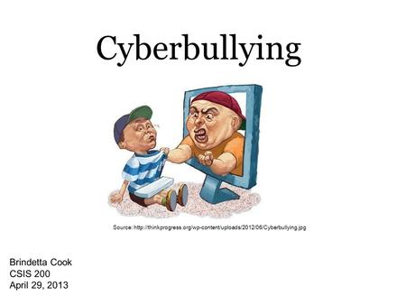 Cyberbullying Brindetta Cook CSIS 200 April 29, 2013 Source: