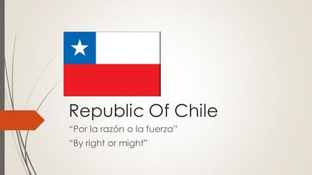 "Republic Of Chile ""Por la razón o la fuerza"" ""By right or might"""