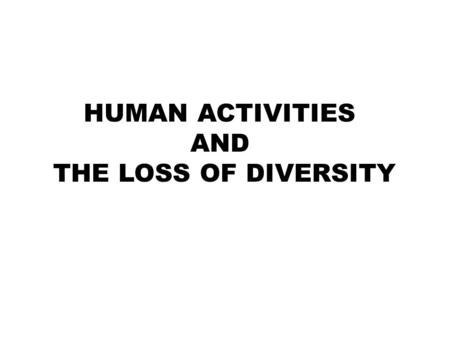 HUMAN ACTIVITIES AND THE LOSS OF DIVERSITY. 1. Direct Harvesting It is the process of collecting or removing animals and plants from their habitats Cause: