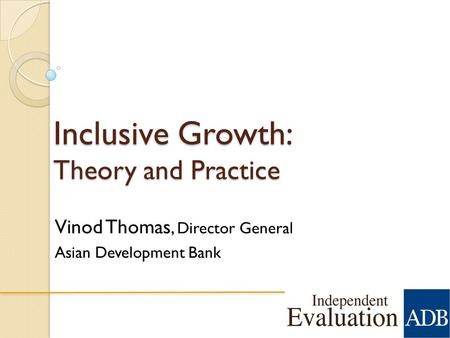 Inclusive Growth: Theory and Practice Vinod Thomas, Director General Asian Development Bank 1.
