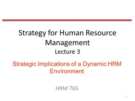 Strategy for Human Resource Management Lecture 3 Strategic Implications of a Dynamic HRM Environment HRM 765 1.