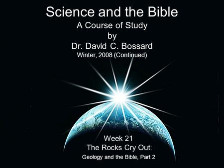 Science and the Bible A Course of Study by Dr. David C. Bossard Winter, 2008 (Continued) Week 21 The Rocks Cry Out : Geology and the Bible, Part 2.