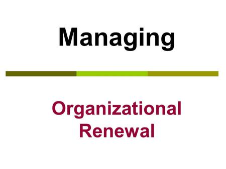 Managing Organizational Renewal Managing Change – What Do We Change?  Strategic change – a company's strategy, mission and vision  Cultural change.