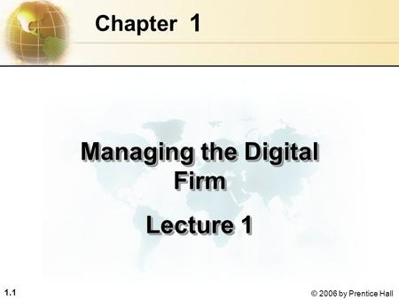 1.1 © 2006 by Prentice Hall 1 Chapter Managing the Digital Firm Lecture 1 Managing the Digital Firm Lecture 1.