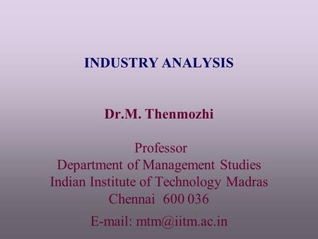 INDUSTRY ANALYSIS Dr.M. Thenmozhi Professor Department of Management Studies Indian Institute of Technology Madras Chennai 600 036