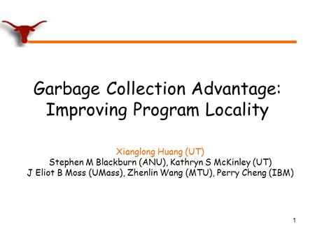 1 Garbage Collection Advantage: Improving Program Locality Xianglong Huang (UT) Stephen M Blackburn (ANU), Kathryn S McKinley (UT) J Eliot B Moss (UMass),