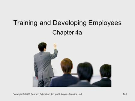 Copyright © 2009 Pearson Education, Inc. publishing as Prentice Hall 6-1 Training and Developing Employees Chapter 4a.