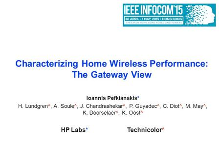 Characterizing Home Wireless Performance: The Gateway View Ioannis Pefkianakis* H. Lundgren^, A. Soule^, J. Chandrashekar^, P. Guyadec^, C. Diot^, M. May^,