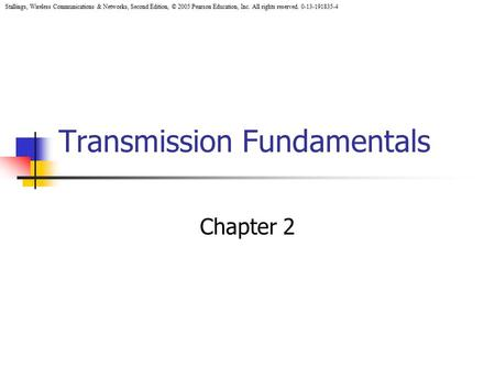 Stallings, Wireless Communications & Networks, Second Edition, © 2005 Pearson Education, Inc. All rights reserved. 0-13-191835-4 Transmission Fundamentals.