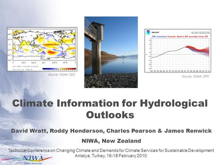 Climate Information for Hydrological Outlooks David Wratt, Roddy Henderson, Charles Pearson & James Renwick NIWA, New Zealand Technical Conference on Changing.