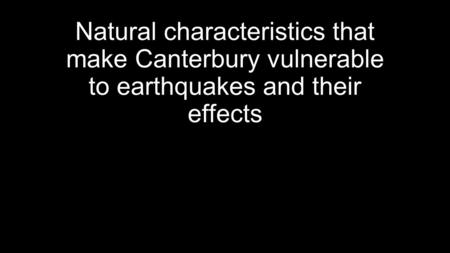 Natural characteristics that make Canterbury vulnerable to earthquakes and their effects.