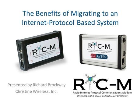 The Benefits of Migrating to an Internet-Protocol Based System Presented by Richard Brockway Christine Wireless, Inc.