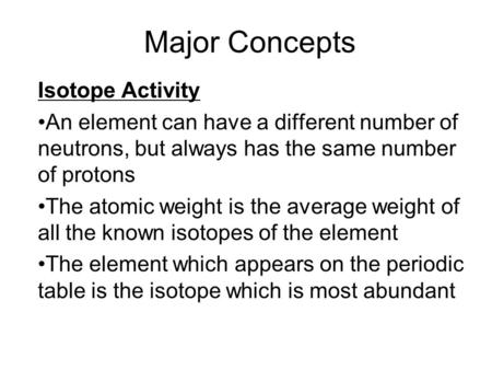 Major Concepts Isotope Activity An element can have a different number of neutrons, but always has the same number of protons The atomic weight is the.