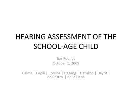 HEARING ASSESSMENT OF THE SCHOOL-AGE CHILD Ear Rounds October 1, 2009 Calma | Capili | Coruna | Dagang | Datukon | Dayrit | de Castro | de la Llana.
