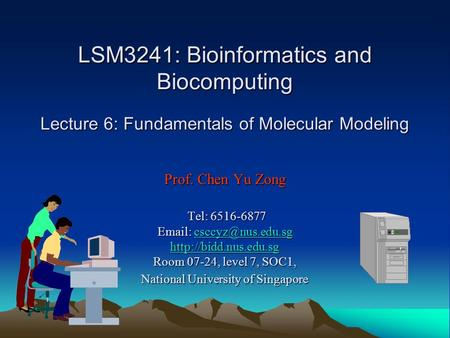 LSM3241: Bioinformatics and Biocomputing Lecture 6: Fundamentals of Molecular Modeling Prof. Chen Yu Zong Tel: 6516-6877