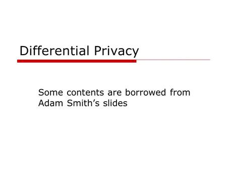 Differential Privacy Some contents are borrowed from Adam Smith's slides.
