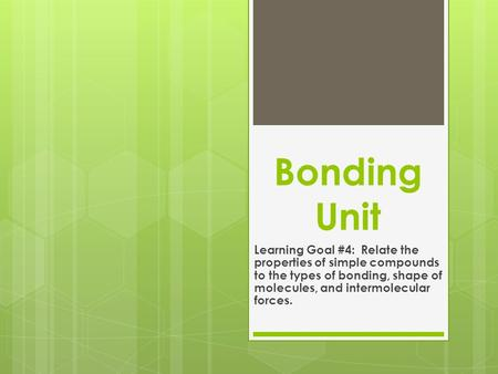 Bonding Unit Learning Goal #4: Relate the properties of simple compounds to the types of bonding, shape of molecules, and intermolecular forces.