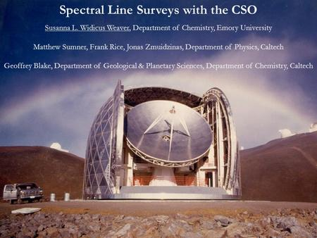Spectral Line Surveys with the CSO Susanna L. Widicus Weaver, Department of Chemistry, Emory University Matthew Sumner, Frank Rice, Jonas Zmuidzinas, Department.