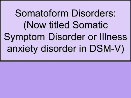 Somatoform Disorders: (Now titled Somatic Symptom Disorder or Illness anxiety disorder in DSM-V)