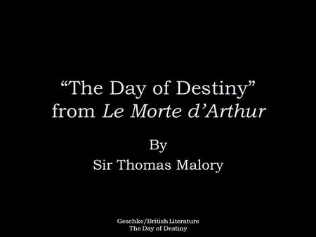 "Geschke/British Literature The Day of Destiny ""The Day of Destiny"" from Le Morte d'Arthur By Sir Thomas Malory."