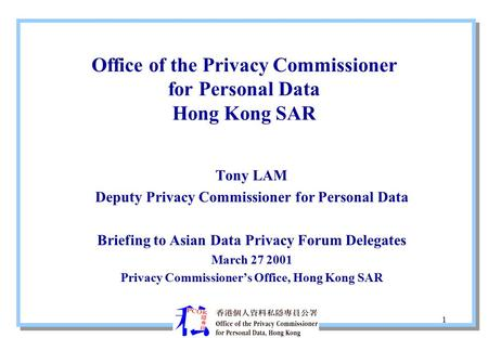 1 Office of the Privacy Commissioner for Personal Data Hong Kong SAR Tony LAM Deputy Privacy Commissioner for Personal Data Briefing to Asian Data Privacy.
