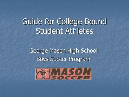 Guide for College Bound Student Athletes George Mason High School Boys Soccer Program.