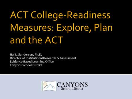 ACT College-Readiness Measures: Explore, Plan and the ACT Hal L. Sanderson, Ph.D. Director of Institutional Research & Assessment Evidence-Based Learning.