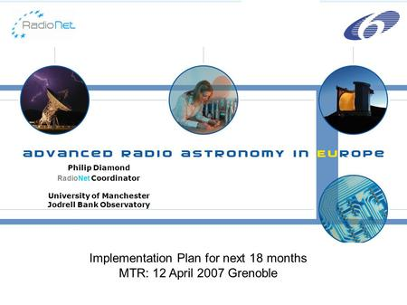 H Philip Diamond RadioNet Coordinator University of Manchester Jodrell Bank Observatory Implementation Plan for next 18 months MTR: 12 April 2007 Grenoble.