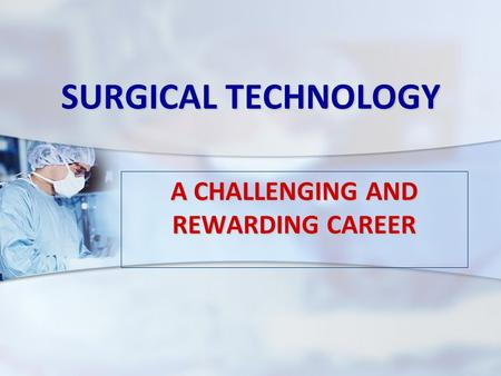 SURGICAL TECHNOLOGY A CHALLENGING AND REWARDING CAREER.