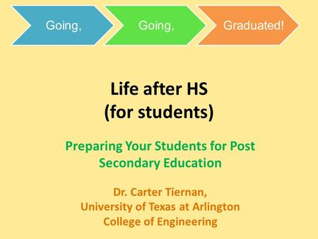 Life after HS (for students) Preparing Your Students for Post Secondary Education Dr. Carter Tiernan, University of Texas at Arlington College of Engineering.