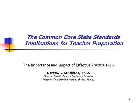 1 The Common Core State Standards Implications for Teacher Preparation The Importance and Impact of Effective Practice K-16 Dorothy S. Strickland, Ph.D.