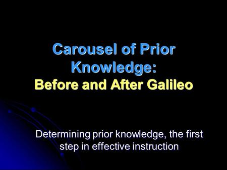Carousel of Prior Knowledge: Before and After Galileo Determining prior knowledge, the first step in effective instruction.