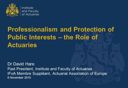 Professionalism and Protection of Public Interests – the Role of Actuaries Dr David Hare Past President, Institute and Faculty of Actuaries IFoA Membre.