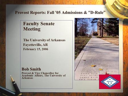 "Provost Reports: Fall ' 05 Admissions & "" D-Rule "" Faculty Senate Meeting The University of Arkansas Fayetteville, AR February 15, 2006 Bob Smith Provost."