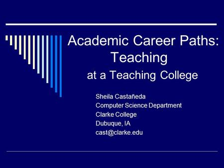 Academic Career Paths: Teaching at a Teaching College Sheila Castañeda Computer Science Department Clarke College Dubuque, IA