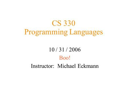 CS 330 Programming Languages 10 / 31 / 2006 Boo! Instructor: Michael Eckmann.