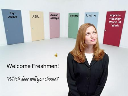 Time To Plan Your Future Ivy League ASU U of A Appren- ticeship/ World of Work Military Junior College Welcome Freshmen! Which door will you choose?