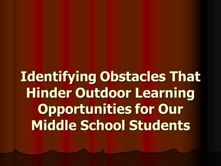Identifying Obstacles That Hinder Outdoor Learning Opportunities for Our Middle School Students.