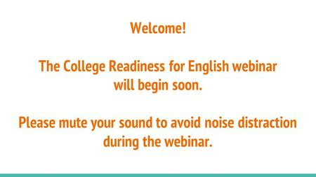 Welcome! The College Readiness for English webinar will begin soon. Please mute your sound to avoid noise distraction during the webinar.