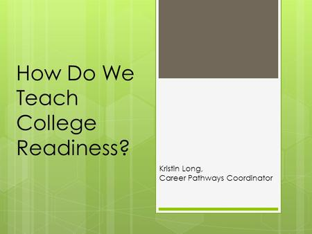 How Do We Teach College Readiness? Kristin Long, Career Pathways Coordinator.