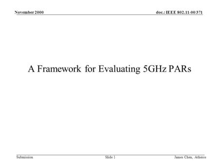 Doc.: IEEE 802.11-00/371 Submission November 2000 James Chen, AtherosSlide 1 A Framework for Evaluating 5GHz PARs.