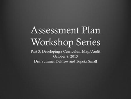 Assessment Plan Workshop Series Part 3: Developing a Curriculum Map/Audit October 8, 2015 Drs. Summer DeProw and Topeka Small.