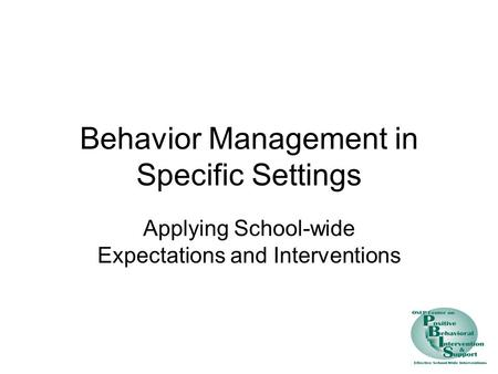 Behavior Management in Specific Settings Applying School-wide Expectations and Interventions.