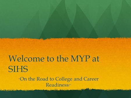 "Welcome to the MYP at SIHS "" On the Road to College and Career Readiness !"""