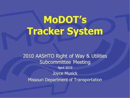 MoDOT's Tracker System 2010 AASHTO Right of Way & Utilities Subcommittee Meeting April 2010 Joyce Musick Missouri Department of Transportation.