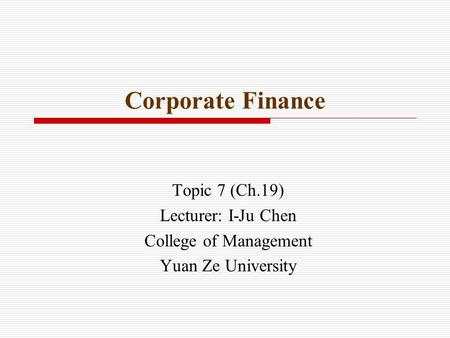 Corporate Finance Topic 7 (Ch.19) Lecturer: I-Ju Chen College of Management Yuan Ze University.