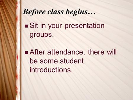 Before class begins… Sit in your presentation groups. After attendance, there will be some student introductions.