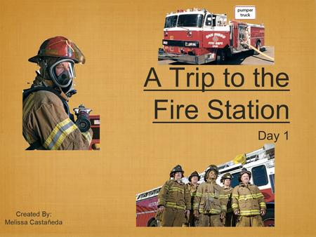 A Trip to the Fire Station Day 1 Created By: Melissa Castañeda.