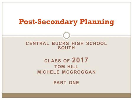 CENTRAL BUCKS HIGH SCHOOL SOUTH CLASS OF 2017 TOM HILL MICHELE MCGROGGAN PART ONE Post-Secondary Planning.