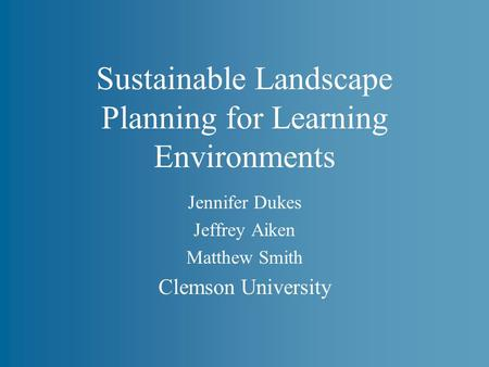 Sustainable Landscape Planning for Learning Environments Jennifer Dukes Jeffrey Aiken Matthew Smith Clemson University.